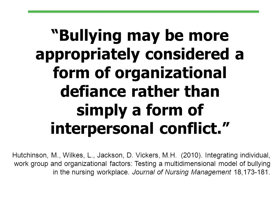 Bullying may be more appropriately considered a form of organizational defiance rather than simply a form of interpersonal conflict. Hutchinson, M., Wilkes, L., Jackson, D.