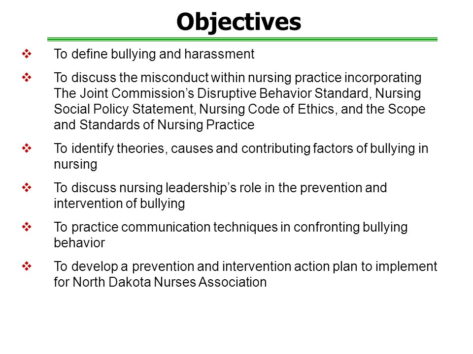Objectives  To define bullying and harassment  To discuss the misconduct within nursing practice incorporating The Joint Commission's Disruptive Behavior Standard, Nursing Social Policy Statement, Nursing Code of Ethics, and the Scope and Standards of Nursing Practice  To identify theories, causes and contributing factors of bullying in nursing  To discuss nursing leadership's role in the prevention and intervention of bullying  To practice communication techniques in confronting bullying behavior  To develop a prevention and intervention action plan to implement for North Dakota Nurses Association