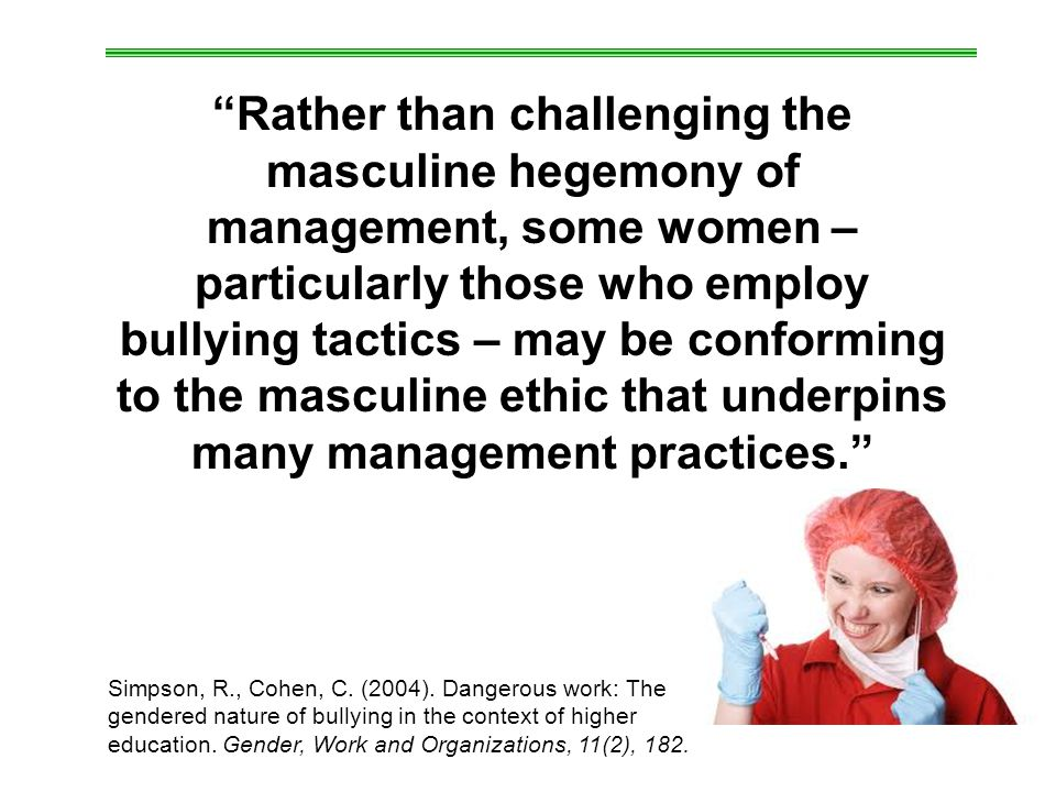 Rather than challenging the masculine hegemony of management, some women – particularly those who employ bullying tactics – may be conforming to the masculine ethic that underpins many management practices. Simpson, R., Cohen, C.