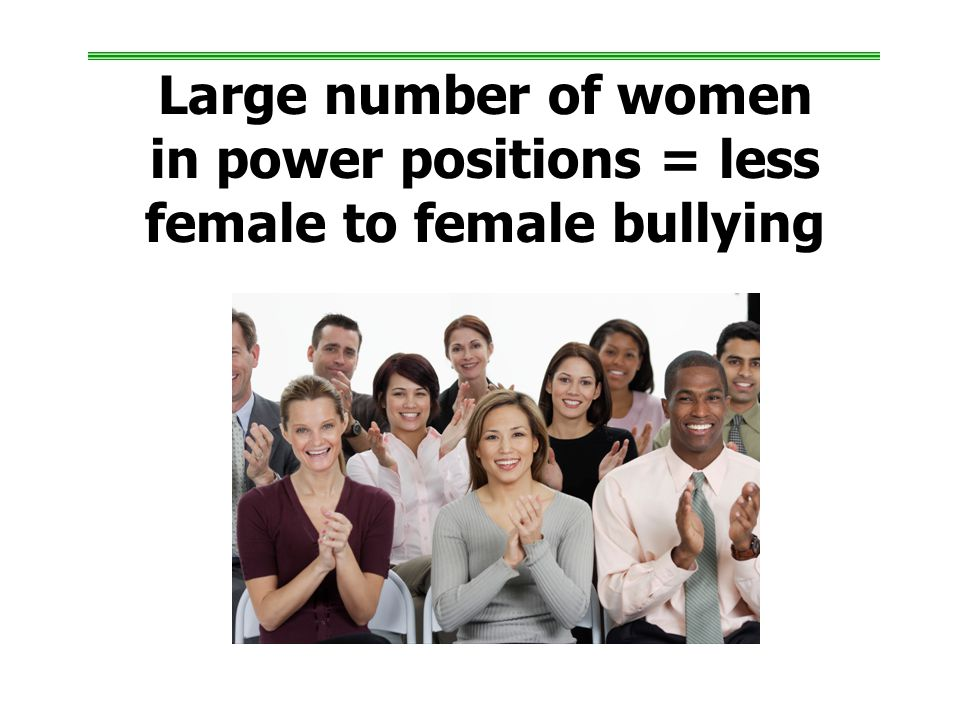 Large number of women in power positions = less female to female bullying