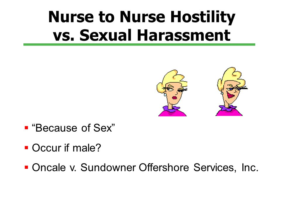 Nurse to Nurse Hostility vs.Sexual Harassment  Because of Sex  Occur if male.
