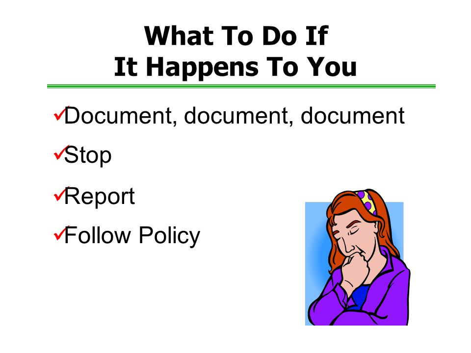 What To Do If It Happens To You Document, document, document Report Stop Follow Policy