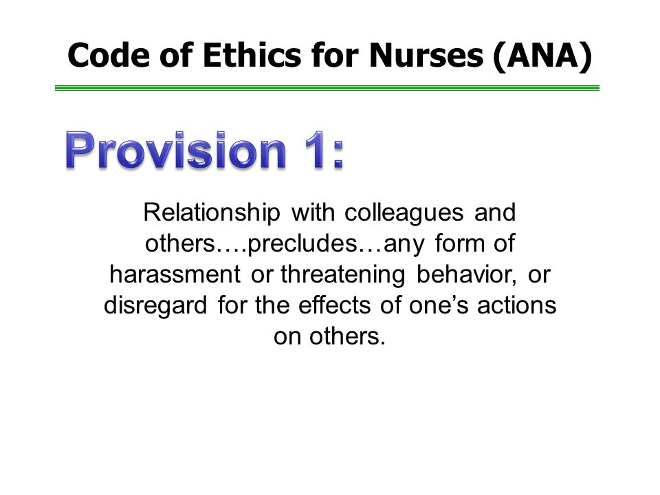 Code of Ethics for Nurses (ANA) Relationship with colleagues and others….precludes…any form of harassment or threatening behavior, or disregard for the effects of one's actions on others.