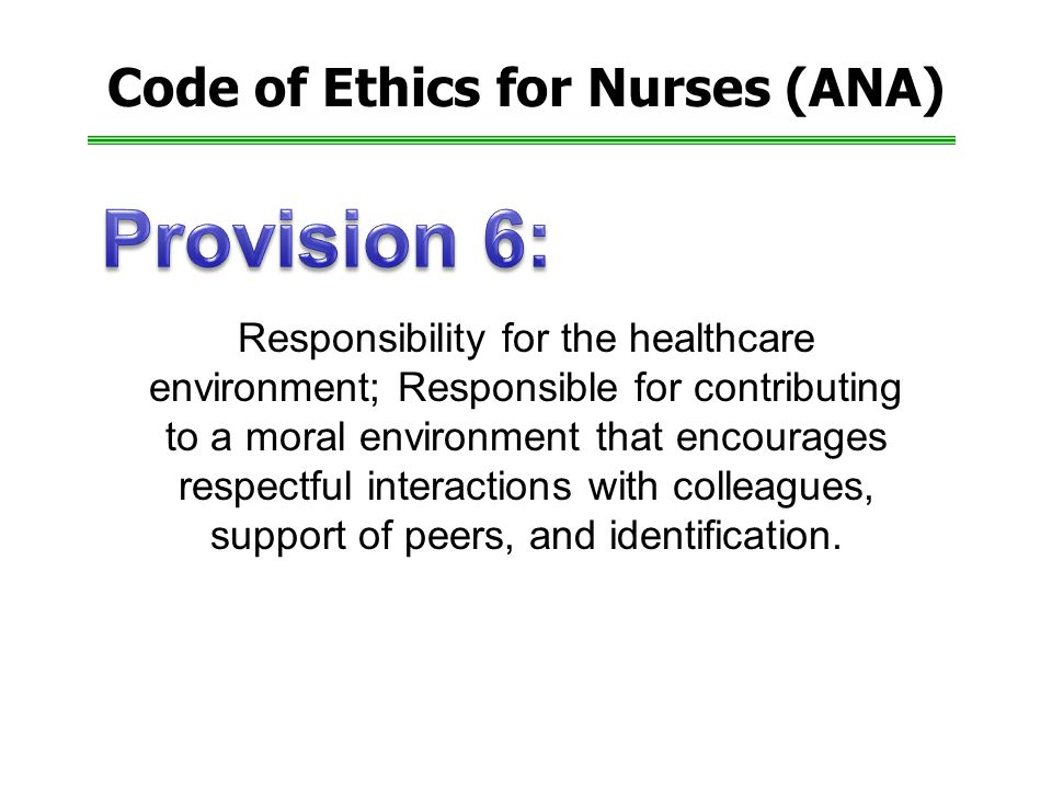 Code of Ethics for Nurses (ANA) Responsibility for the healthcare environment; Responsible for contributing to a moral environment that encourages respectful interactions with colleagues, support of peers, and identification.