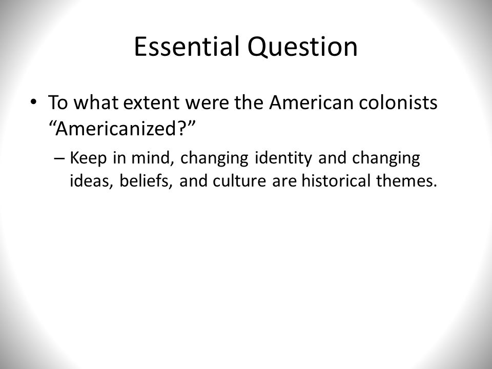 """Essential Question To what extent were the American colonists """"Americanized?"""" – Keep in mind, changing identity and changing ideas, beliefs, and cultu"""
