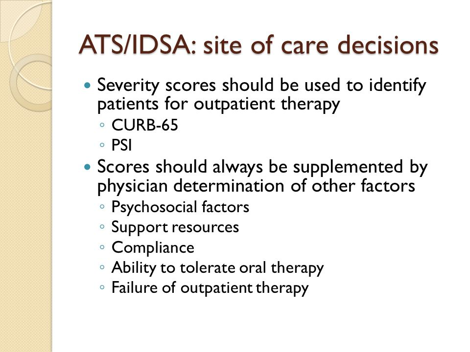 ATS/IDSA: site of care decisions Severity scores should be used to identify patients for outpatient therapy ◦ CURB-65 ◦ PSI Scores should always be supplemented by physician determination of other factors ◦ Psychosocial factors ◦ Support resources ◦ Compliance ◦ Ability to tolerate oral therapy ◦ Failure of outpatient therapy