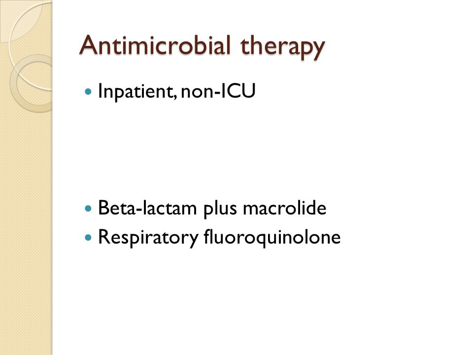 Antimicrobial therapy Inpatient, non-ICU Beta-lactam plus macrolide Respiratory fluoroquinolone