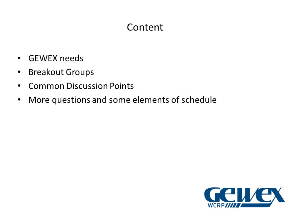 Content GEWEX needs Breakout Groups Common Discussion Points More questions and some elements of schedule