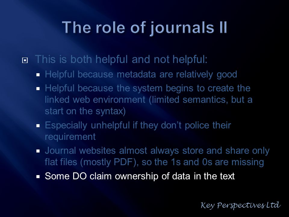  This is both helpful and not helpful:  Helpful because metadata are relatively good  Helpful because the system begins to create the linked web environment (limited semantics, but a start on the syntax)  Especially unhelpful if they don't police their requirement  Journal websites almost always store and share only flat files (mostly PDF), so the 1s and 0s are missing  Some DO claim ownership of data in the text Key Perspectives Ltd