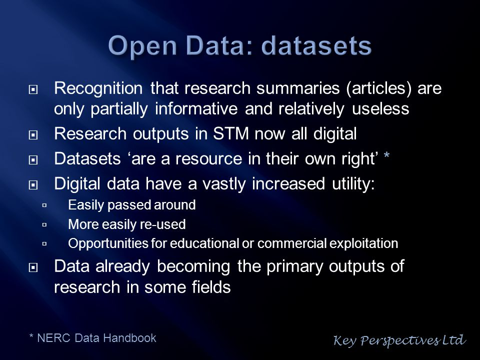  Recognition that research summaries (articles) are only partially informative and relatively useless  Research outputs in STM now all digital  Datasets 'are a resource in their own right' *  Digital data have a vastly increased utility:  Easily passed around  More easily re-used  Opportunities for educational or commercial exploitation  Data already becoming the primary outputs of research in some fields * NERC Data Handbook Key Perspectives Ltd