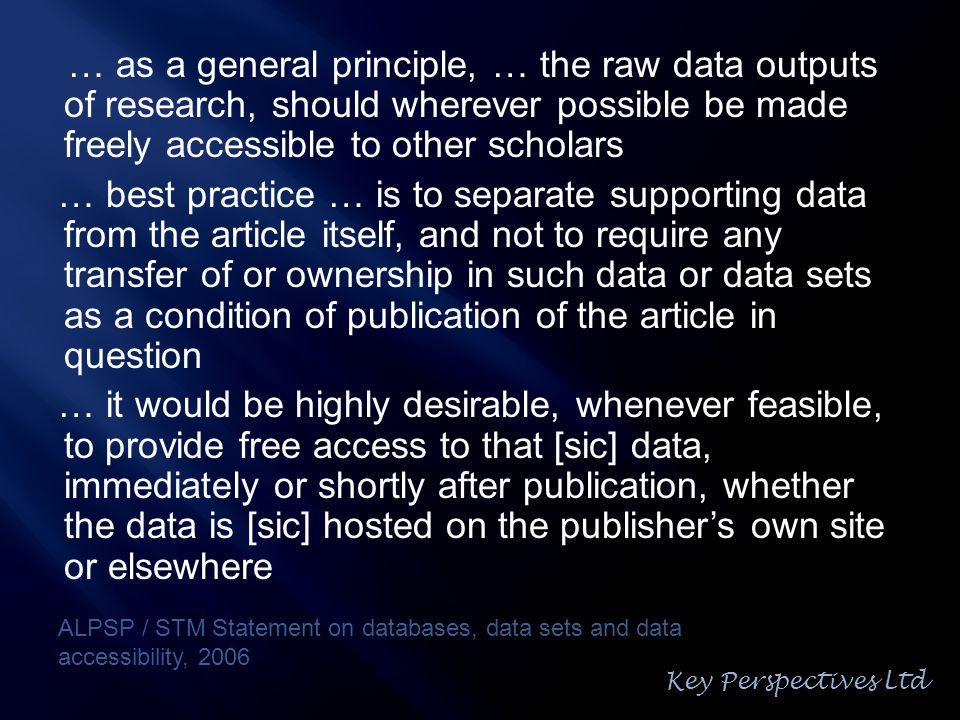 … as a general principle, … the raw data outputs of research, should wherever possible be made freely accessible to other scholars … best practice … is to separate supporting data from the article itself, and not to require any transfer of or ownership in such data or data sets as a condition of publication of the article in question … it would be highly desirable, whenever feasible, to provide free access to that [sic] data, immediately or shortly after publication, whether the data is [sic] hosted on the publisher's own site or elsewhere ALPSP / STM Statement on databases, data sets and data accessibility, 2006 Key Perspectives Ltd