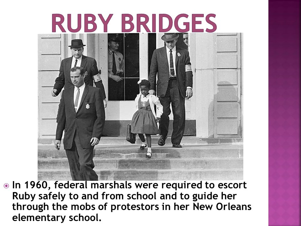  In 1960, federal marshals were required to escort Ruby safely to and from school and to guide her through the mobs of protestors in her New Orleans elementary school.