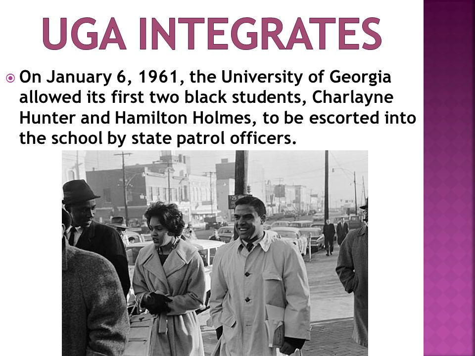  On January 6, 1961, the University of Georgia allowed its first two black students, Charlayne Hunter and Hamilton Holmes, to be escorted into the school by state patrol officers.