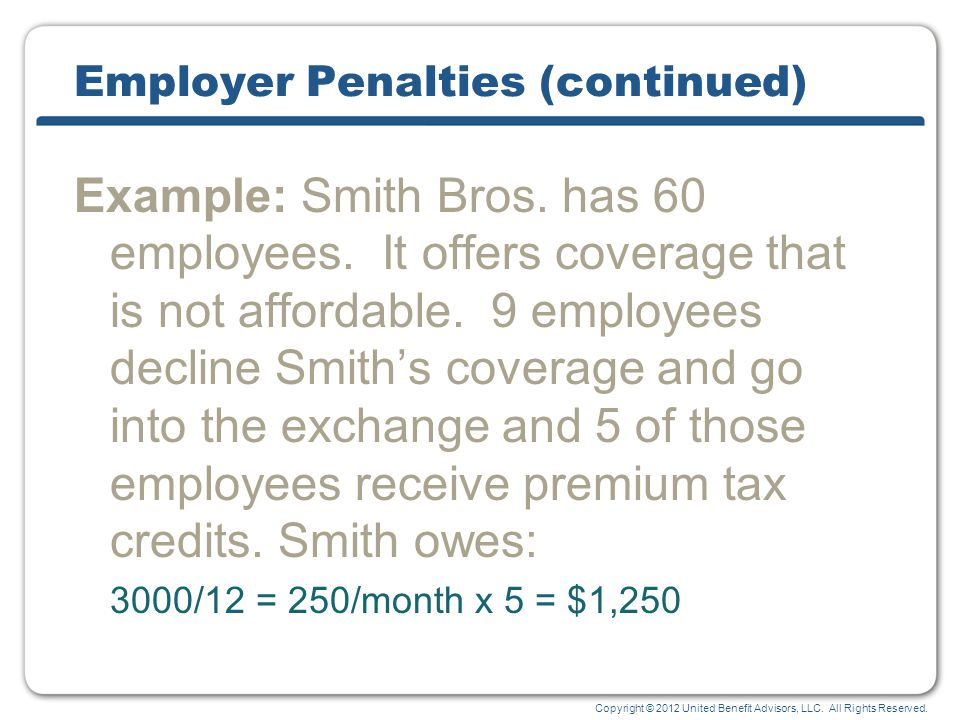 Copyright © 2012 United Benefit Advisors, LLC. All Rights Reserved. Employer Penalties (continued) Example: Smith Bros. has 60 employees. It offers co