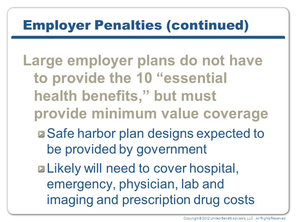 Copyright © 2012 United Benefit Advisors, LLC. All Rights Reserved. Employer Penalties (continued) Large employer plans do not have to provide the 10