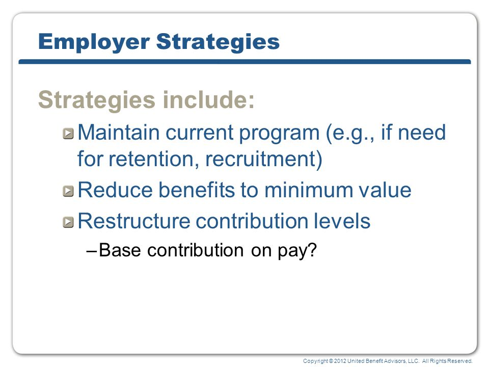 Copyright © 2012 United Benefit Advisors, LLC. All Rights Reserved. Employer Strategies Strategies include: Maintain current program (e.g., if need fo