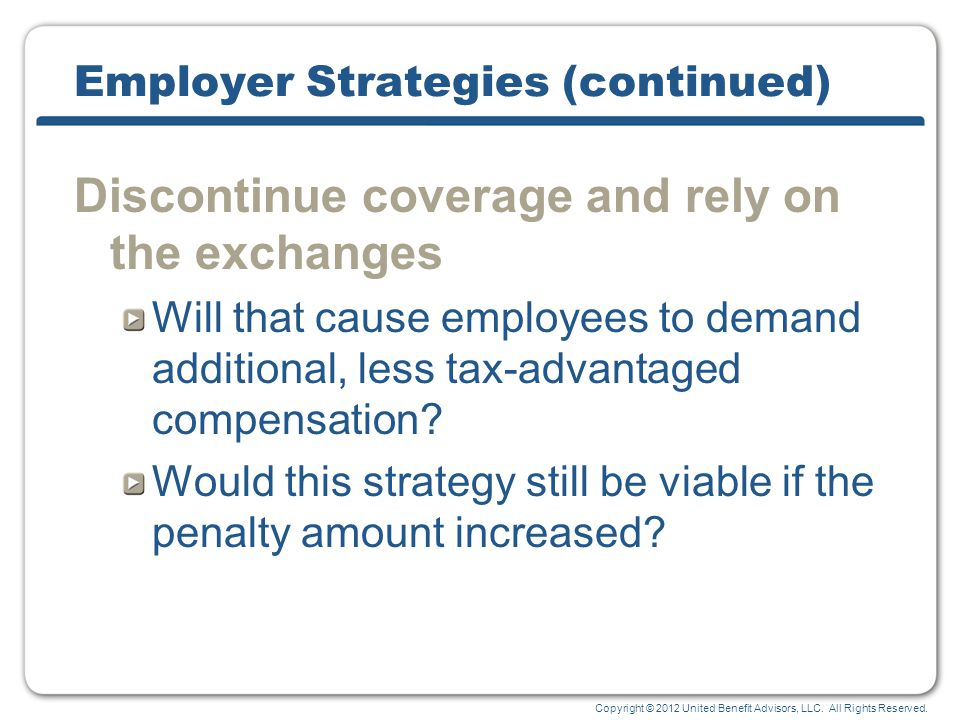 Copyright © 2012 United Benefit Advisors, LLC. All Rights Reserved. Employer Strategies (continued) Discontinue coverage and rely on the exchanges Wil