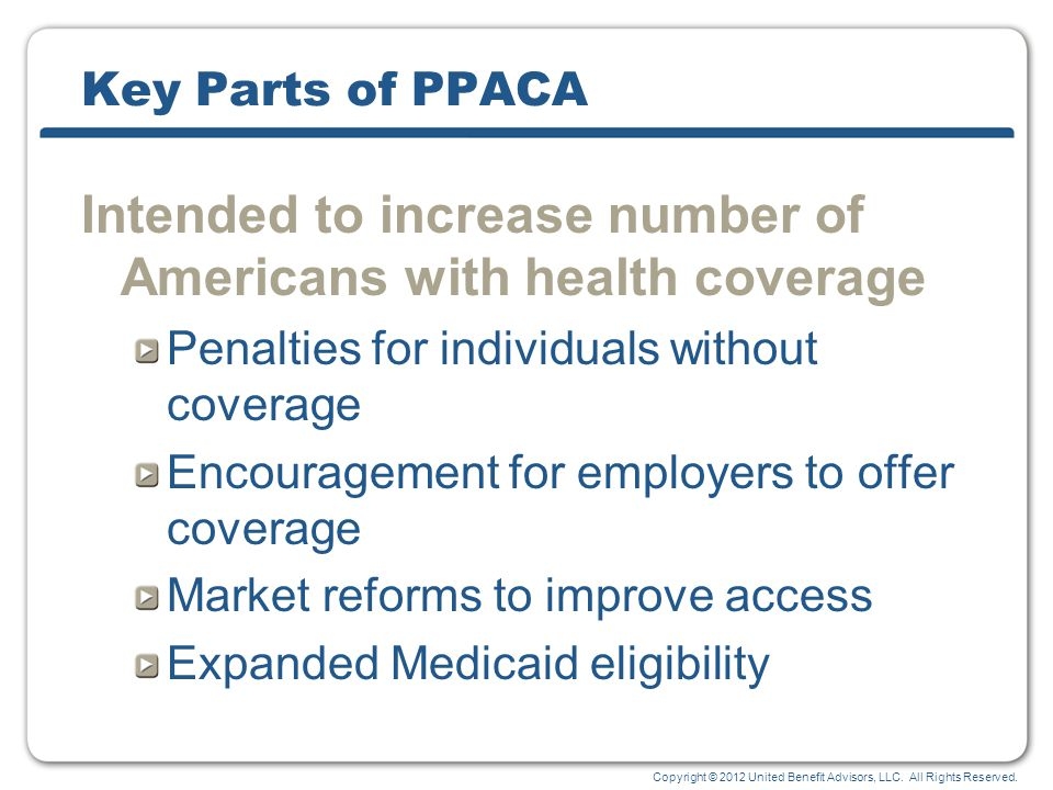 Copyright © 2012 United Benefit Advisors, LLC. All Rights Reserved. Key Parts of PPACA Intended to increase number of Americans with health coverage P