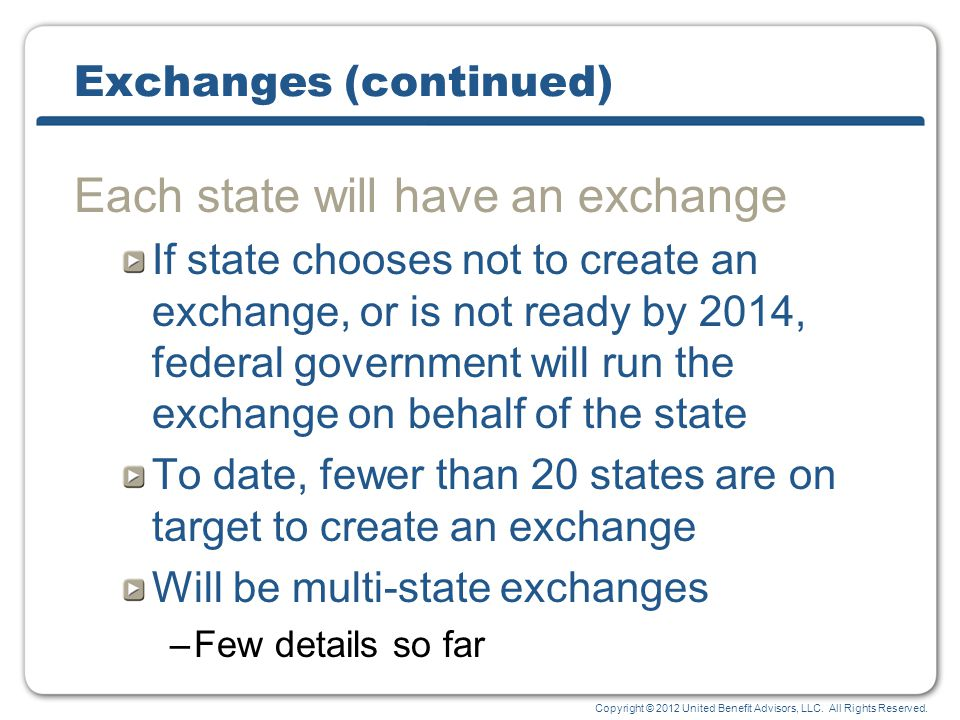Copyright © 2012 United Benefit Advisors, LLC. All Rights Reserved. Exchanges (continued) Each state will have an exchange If state chooses not to cre
