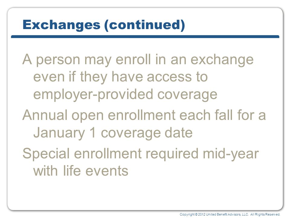 Copyright © 2012 United Benefit Advisors, LLC. All Rights Reserved. Exchanges (continued) A person may enroll in an exchange even if they have access