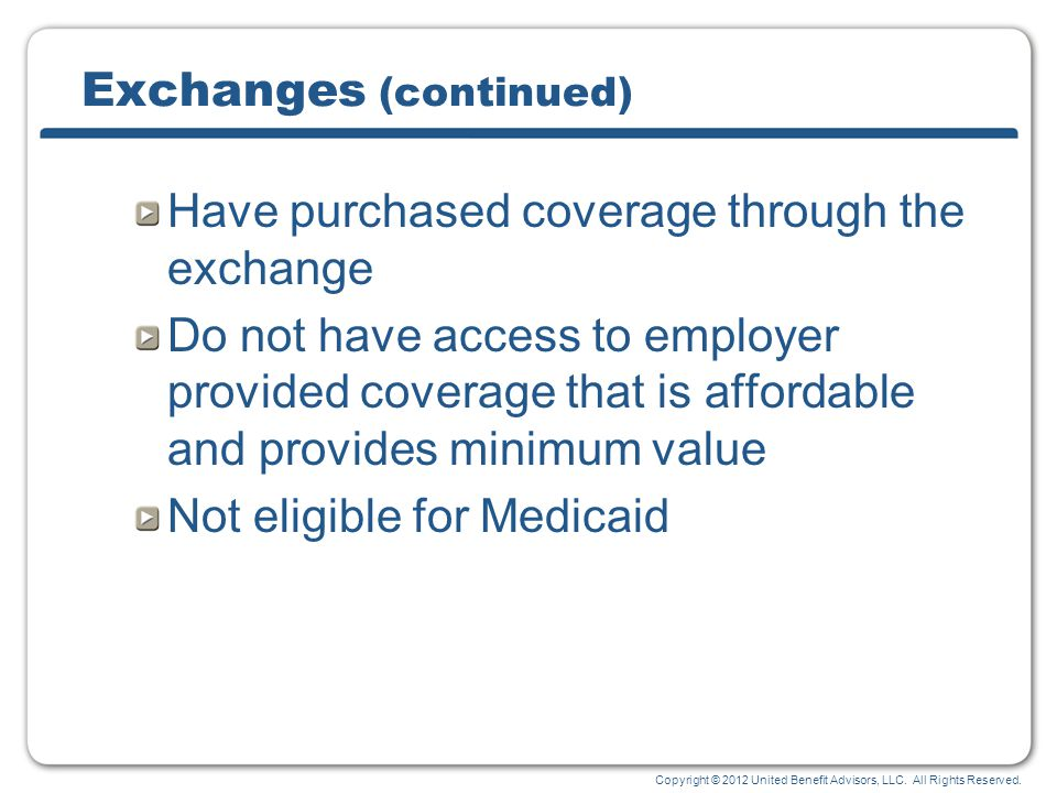 Copyright © 2012 United Benefit Advisors, LLC. All Rights Reserved. Exchanges (continued) Have purchased coverage through the exchange Do not have acc