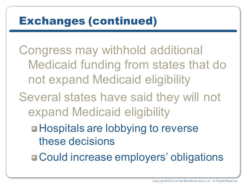 Copyright © 2012 United Benefit Advisors, LLC. All Rights Reserved. Exchanges (continued) Congress may withhold additional Medicaid funding from state