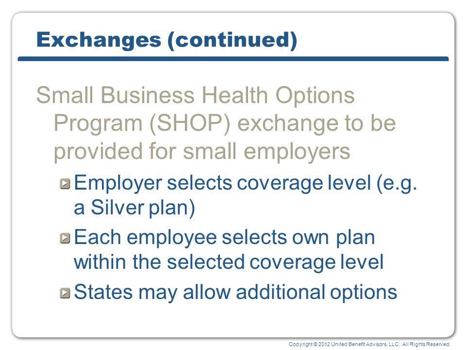Copyright © 2012 United Benefit Advisors, LLC. All Rights Reserved. Exchanges (continued) Small Business Health Options Program (SHOP) exchange to be