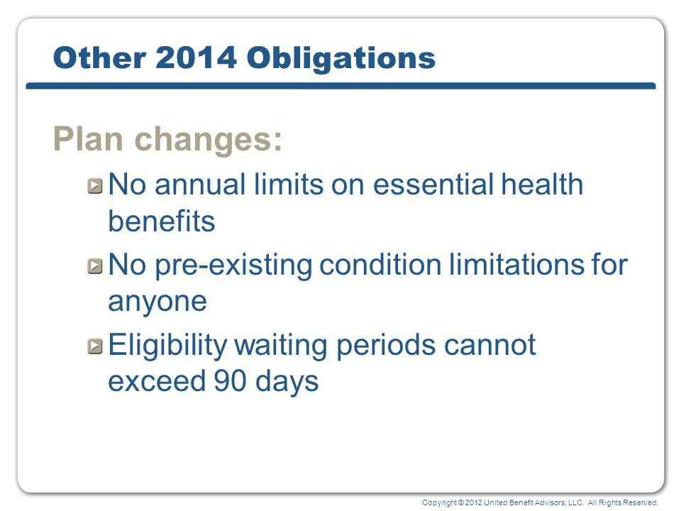 Copyright © 2012 United Benefit Advisors, LLC. All Rights Reserved. Other 2014 Obligations Plan changes: No annual limits on essential health benefits