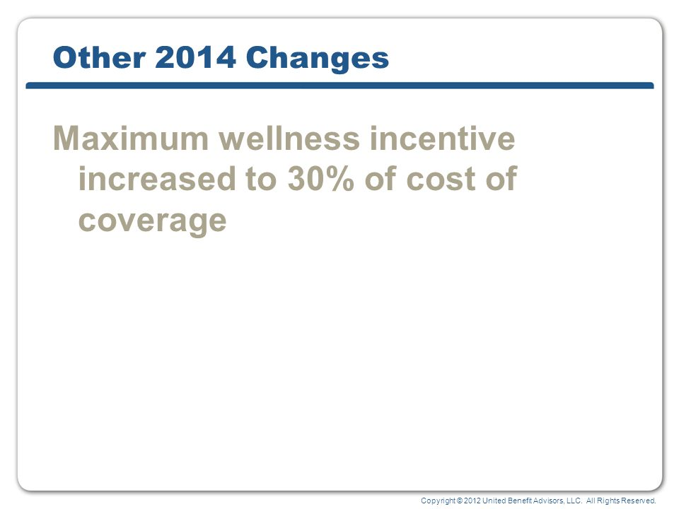 Copyright © 2012 United Benefit Advisors, LLC. All Rights Reserved. Other 2014 Changes Maximum wellness incentive increased to 30% of cost of coverage