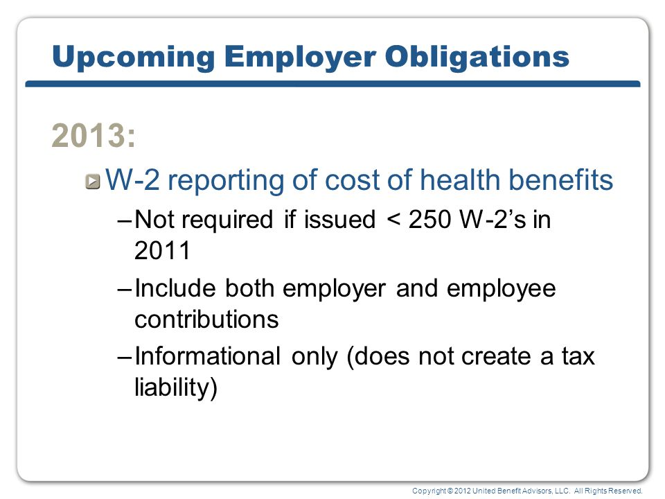 Copyright © 2012 United Benefit Advisors, LLC. All Rights Reserved. Upcoming Employer Obligations 2013: W-2 reporting of cost of health benefits –Not