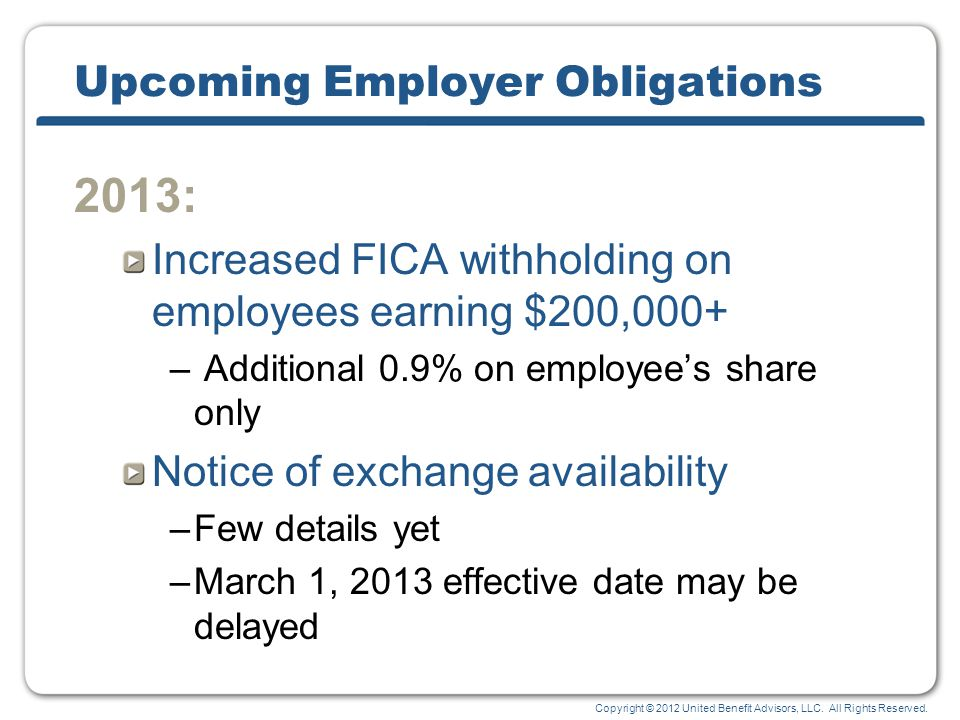 Copyright © 2012 United Benefit Advisors, LLC. All Rights Reserved. Upcoming Employer Obligations 2013: Increased FICA withholding on employees earnin
