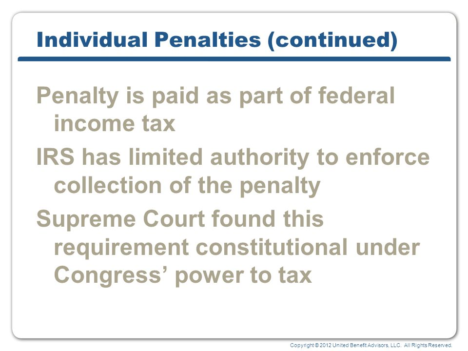 Copyright © 2012 United Benefit Advisors, LLC. All Rights Reserved. Individual Penalties (continued) Penalty is paid as part of federal income tax IRS