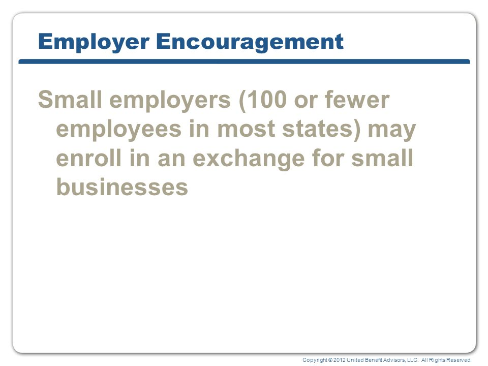 Copyright © 2012 United Benefit Advisors, LLC. All Rights Reserved. Employer Encouragement Small employers (100 or fewer employees in most states) may