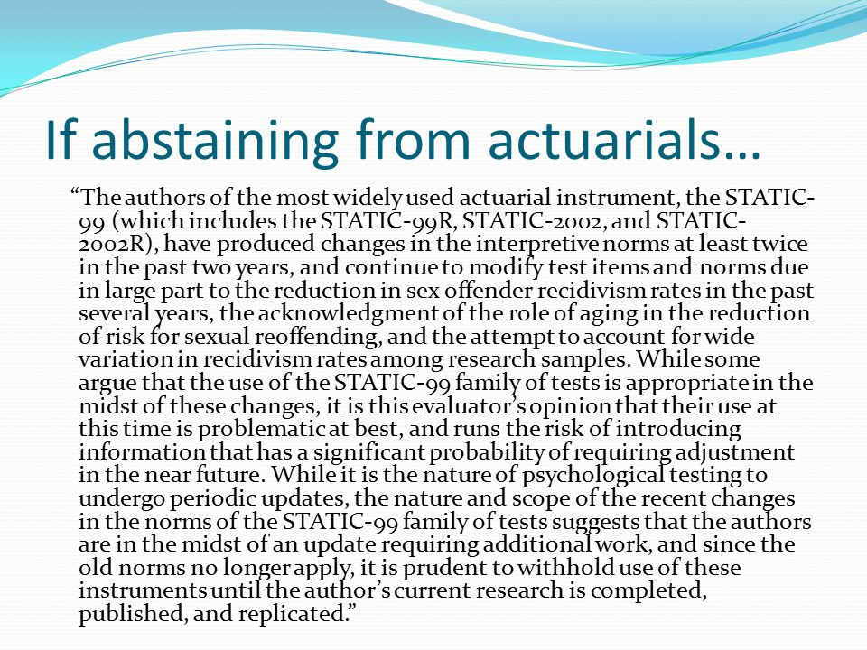 If abstaining from actuarials… The authors of the most widely used actuarial instrument, the STATIC- 99 (which includes the STATIC-99R, STATIC-2002, and STATIC- 2002R), have produced changes in the interpretive norms at least twice in the past two years, and continue to modify test items and norms due in large part to the reduction in sex offender recidivism rates in the past several years, the acknowledgment of the role of aging in the reduction of risk for sexual reoffending, and the attempt to account for wide variation in recidivism rates among research samples.