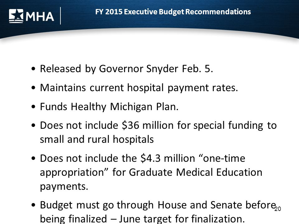 20 Released by Governor Snyder Feb. 5. Maintains current hospital payment rates. Funds Healthy Michigan Plan. Does not include $36 million for special