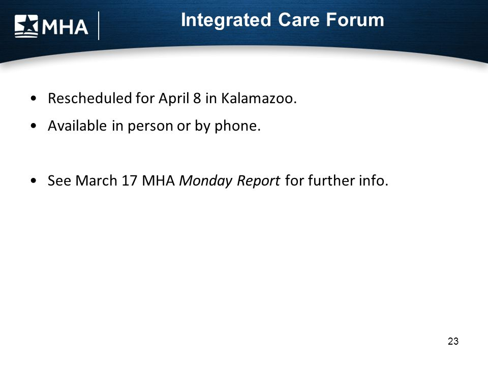 Integrated Care Forum Rescheduled for April 8 in Kalamazoo. Available in person or by phone. See March 17 MHA Monday Report for further info. 23