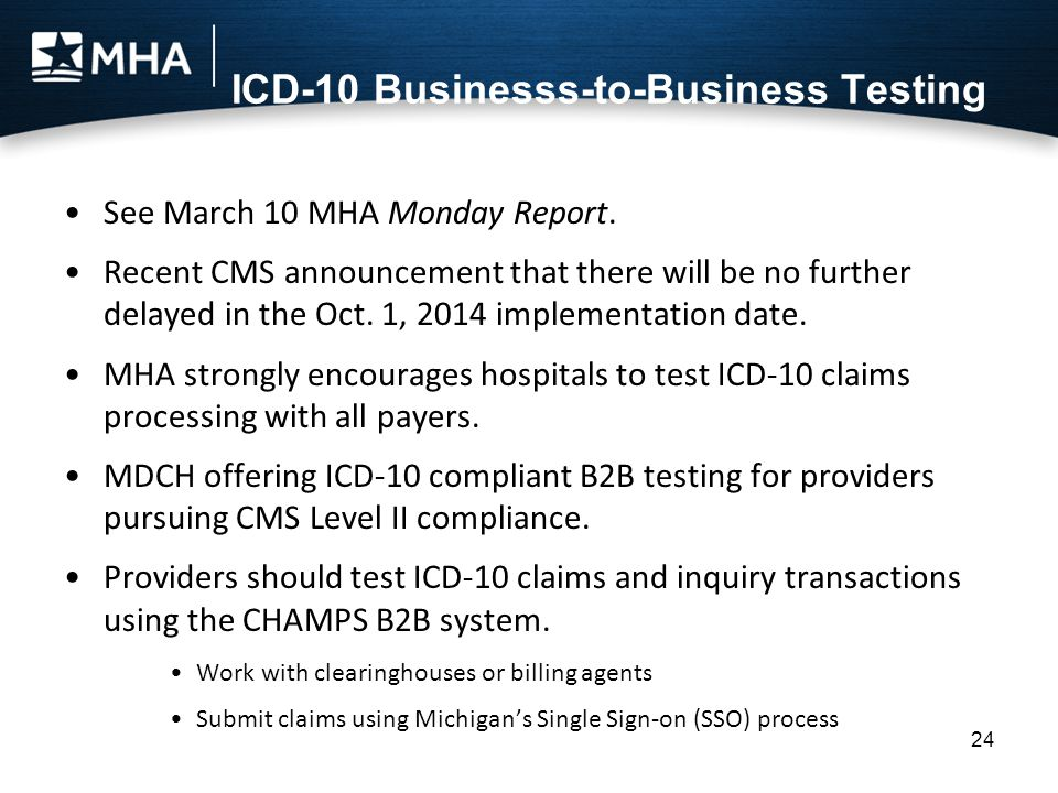 See March 10 MHA Monday Report. Recent CMS announcement that there will be no further delayed in the Oct. 1, 2014 implementation date. MHA strongly en