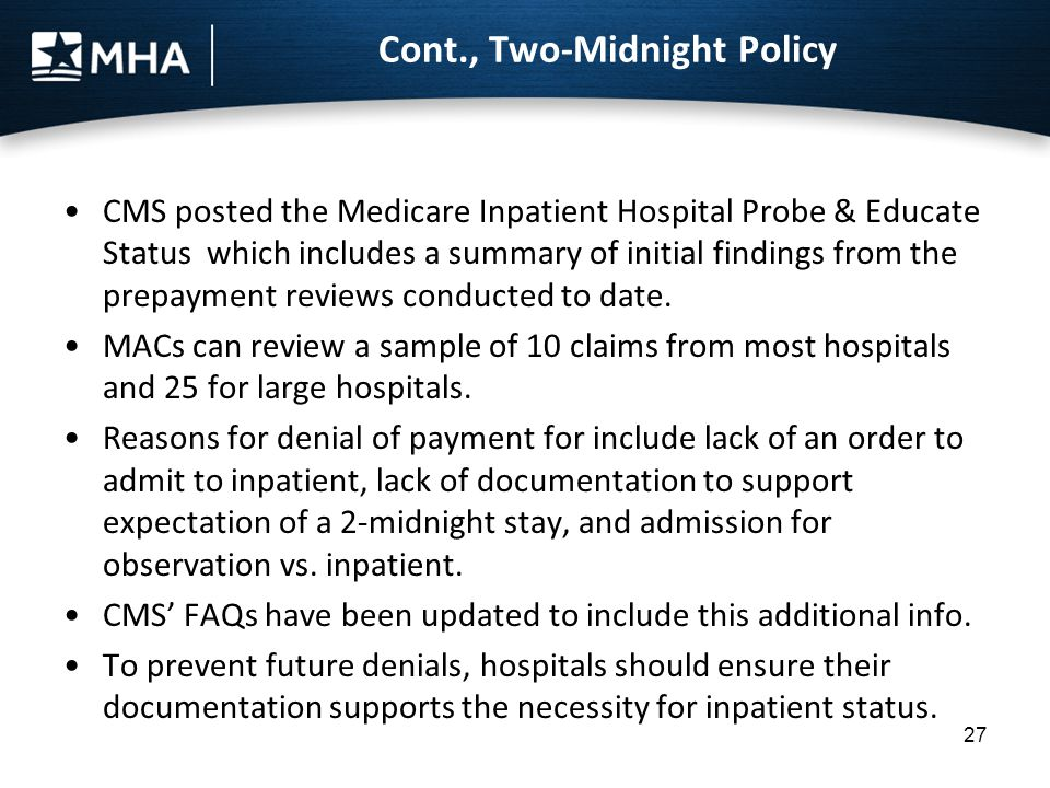 Cont., Two-Midnight Policy CMS posted the Medicare Inpatient Hospital Probe & Educate Status which includes a summary of initial findings from the pre