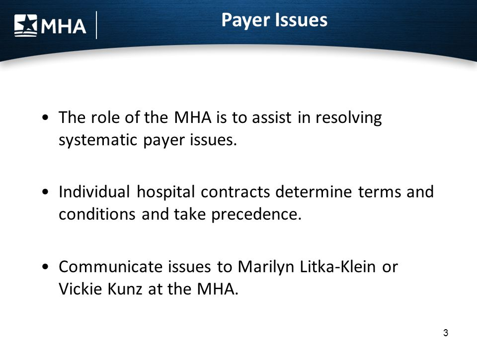 3 Payer Issues The role of the MHA is to assist in resolving systematic payer issues. Individual hospital contracts determine terms and conditions and