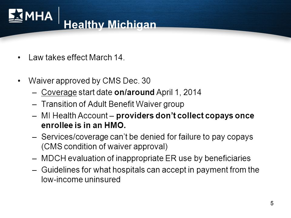 Healthy Michigan Law takes effect March 14. Waiver approved by CMS Dec. 30 –Coverage start date on/around April 1, 2014 –Transition of Adult Benefit W
