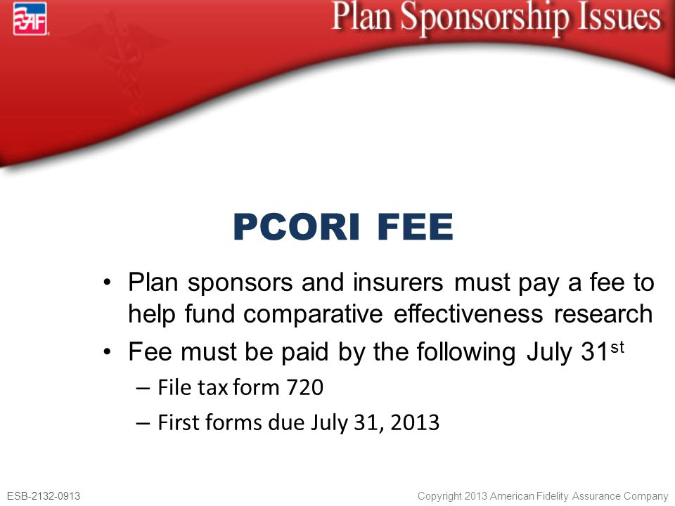ESB-2132-0913 Copyright 2013 American Fidelity Assurance Company Plan sponsors and insurers must pay a fee to help fund comparative effectiveness research Fee must be paid by the following July 31 st – File tax form 720 – First forms due July 31, 2013