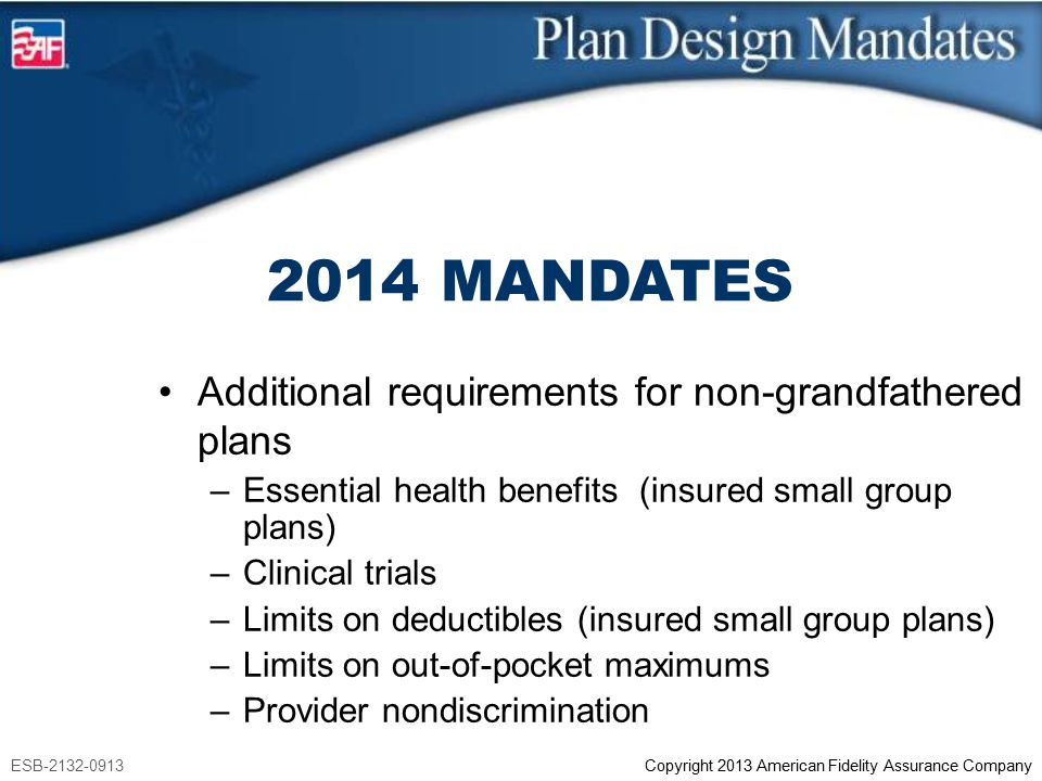 ESB-2132-0913 Copyright 2013 American Fidelity Assurance Company 2014 MANDATES Additional requirements for non-grandfathered plans –Essential health b