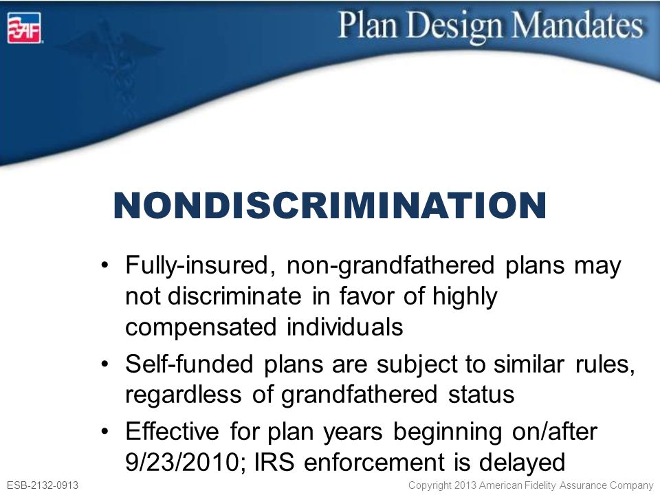 ESB-2132-0913 Copyright 2013 American Fidelity Assurance Company Fully-insured, non-grandfathered plans may not discriminate in favor of highly compensated individuals Self-funded plans are subject to similar rules, regardless of grandfathered status Effective for plan years beginning on/after 9/23/2010; IRS enforcement is delayed