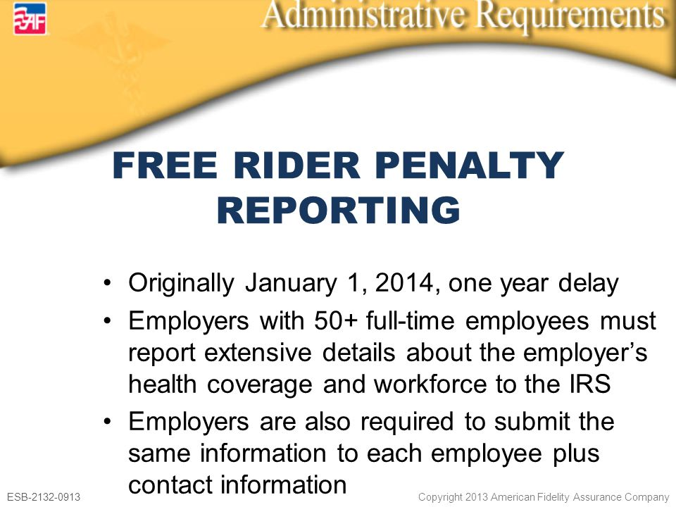 ESB-2132-0913 Copyright 2013 American Fidelity Assurance Company Originally January 1, 2014, one year delay Employers with 50+ full-time employees must report extensive details about the employer's health coverage and workforce to the IRS Employers are also required to submit the same information to each employee plus contact information