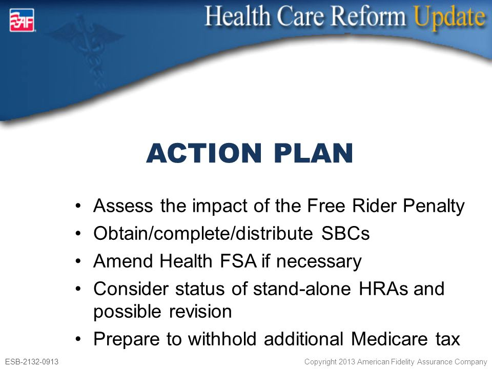 ESB-2132-0913 Copyright 2013 American Fidelity Assurance Company Assess the impact of the Free Rider Penalty Obtain/complete/distribute SBCs Amend Health FSA if necessary Consider status of stand-alone HRAs and possible revision Prepare to withhold additional Medicare tax