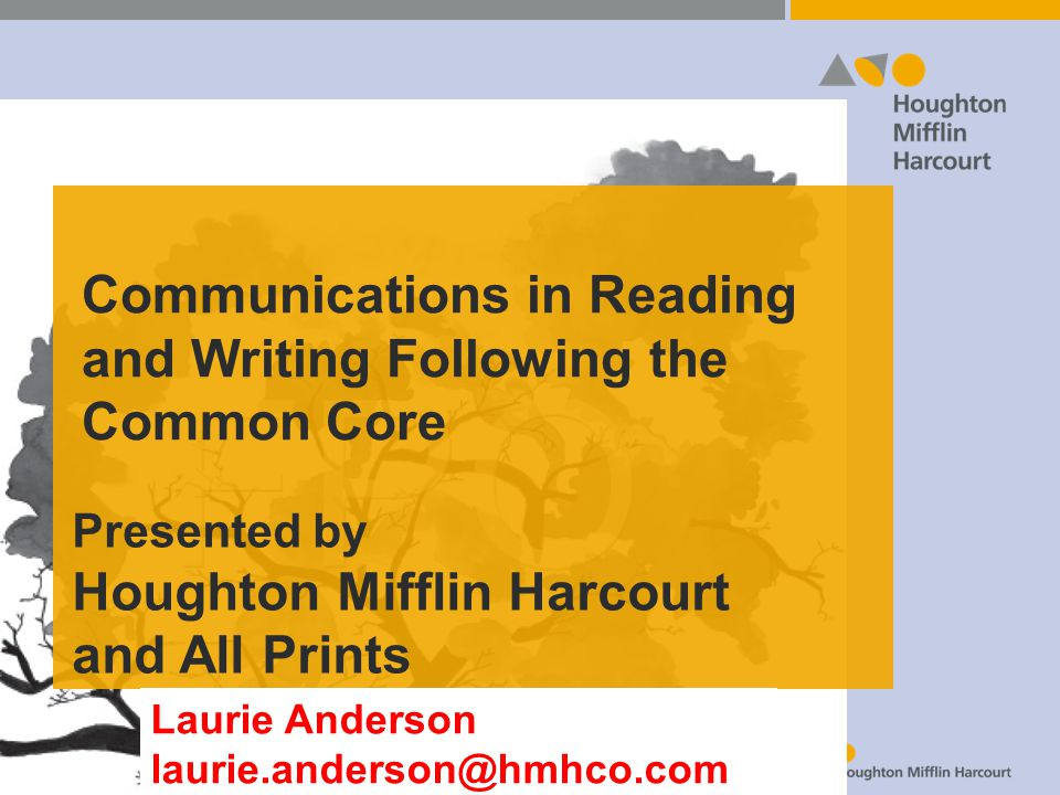 Communications in Reading and Writing Following the Common Core Presented by Houghton Mifflin Harcourt and All Prints Laurie Anderson laurie.anderson@hmhco.com