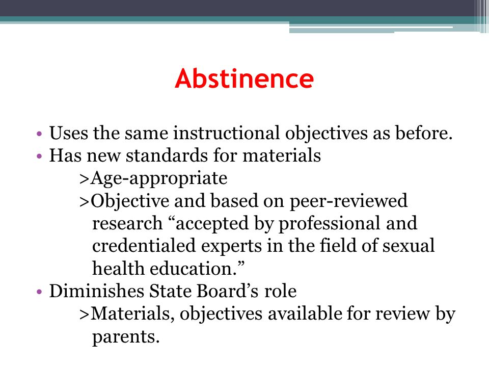 Abstinence Uses the same instructional objectives as before. Has new standards for materials >Age-appropriate >Objective and based on peer-reviewed re