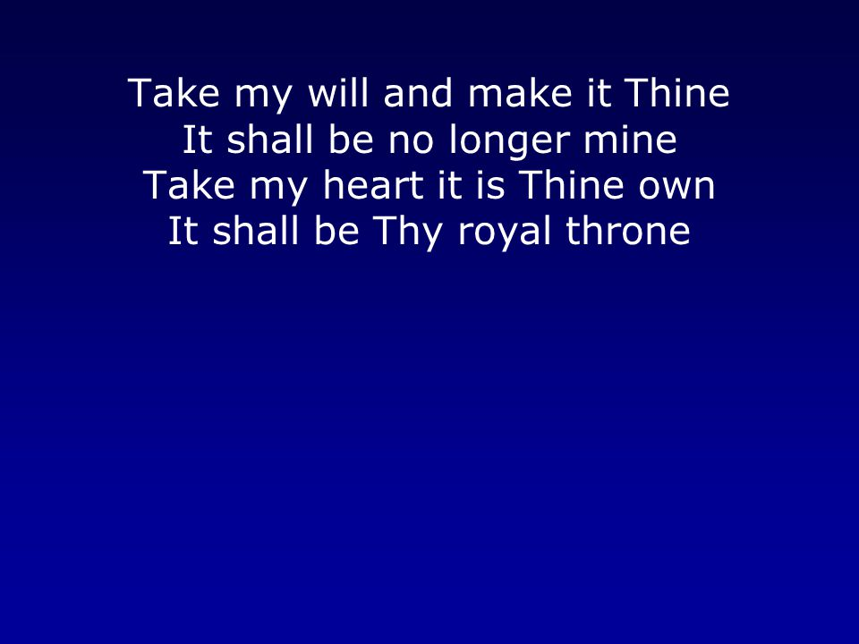 Take my will and make it Thine It shall be no longer mine Take my heart it is Thine own It shall be Thy royal throne