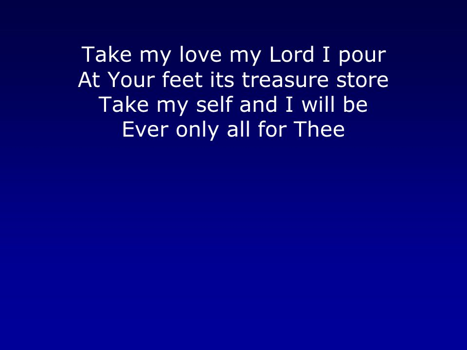 Take my love my Lord I pour At Your feet its treasure store Take my self and I will be Ever only all for Thee
