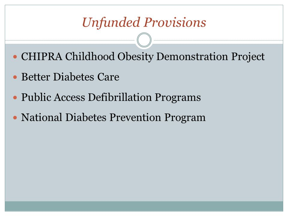 Unfunded Provisions CHIPRA Childhood Obesity Demonstration Project Better Diabetes Care Public Access Defibrillation Programs National Diabetes Prevention Program